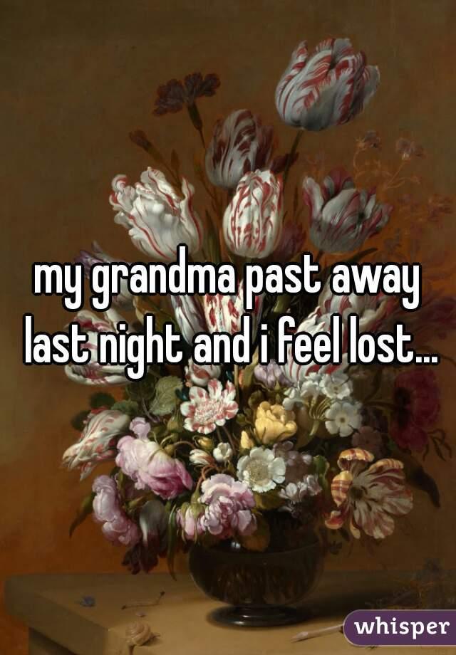 my grandma past away last night and i feel lost...