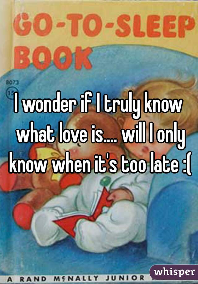 I wonder if I truly know what love is.... will I only know when it's too late :(