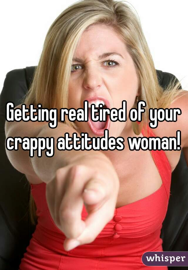 Getting real tired of your crappy attitudes woman!