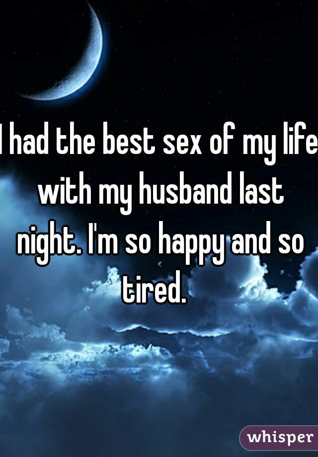I had the best sex of my life with my husband last night. I'm so happy and so tired.
