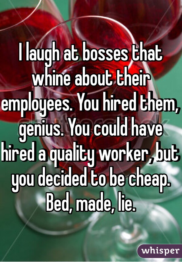 I laugh at bosses that whine about their employees. You hired them, genius. You could have hired a quality worker, but you decided to be cheap. Bed, made, lie.