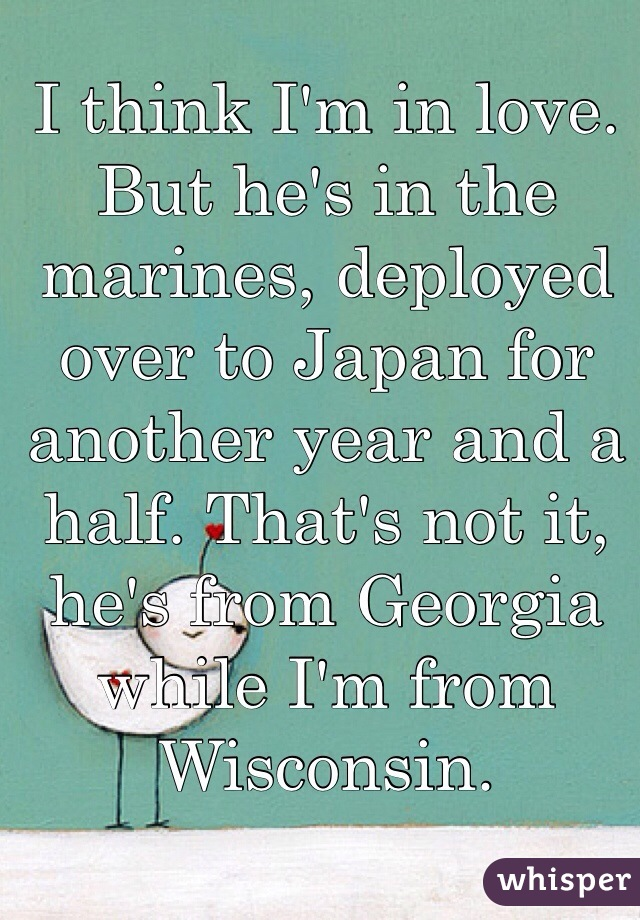 I think I'm in love. But he's in the marines, deployed over to Japan for another year and a half. That's not it, he's from Georgia while I'm from Wisconsin.