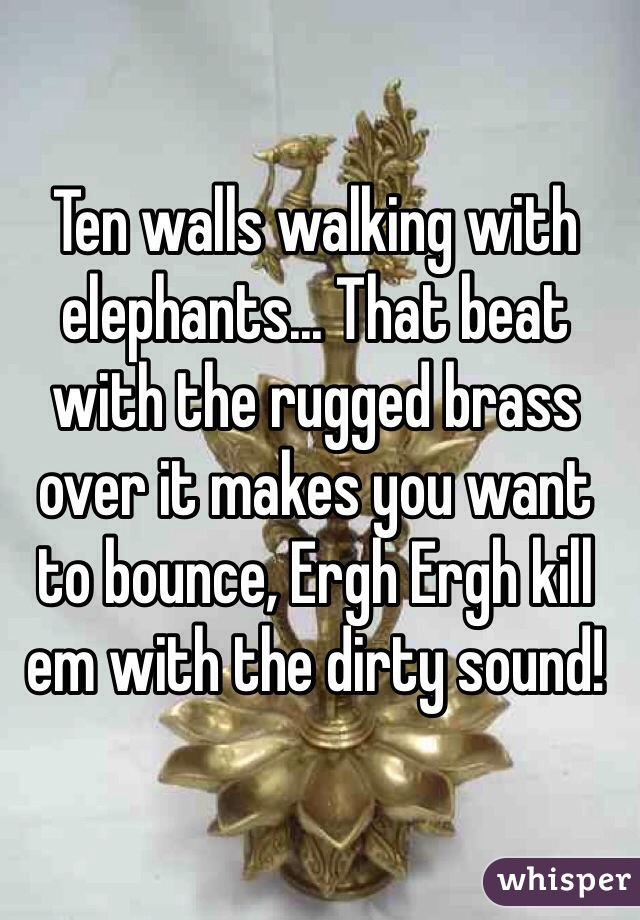Ten walls walking with elephants... That beat with the rugged brass over it makes you want to bounce, Ergh Ergh kill em with the dirty sound!