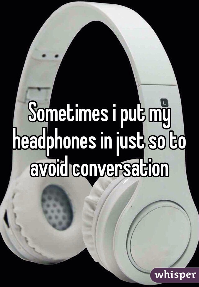 Sometimes i put my headphones in just so to avoid conversation