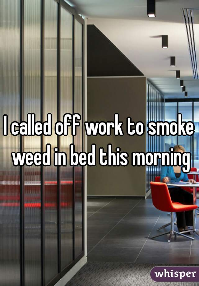 I called off work to smoke weed in bed this morning