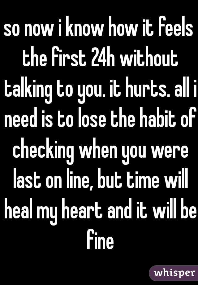 so now i know how it feels the first 24h without talking to you. it hurts. all i need is to lose the habit of checking when you were last on line, but time will heal my heart and it will be fine