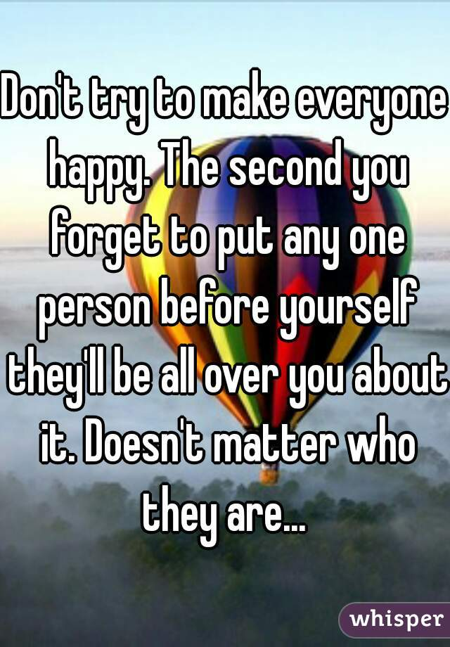 Don't try to make everyone happy. The second you forget to put any one person before yourself they'll be all over you about it. Doesn't matter who they are...
