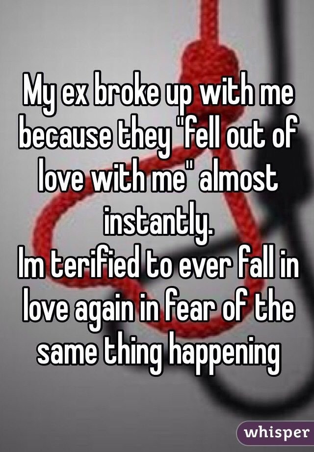 """My ex broke up with me because they """"fell out of love with me"""" almost instantly.  Im terified to ever fall in love again in fear of the same thing happening"""