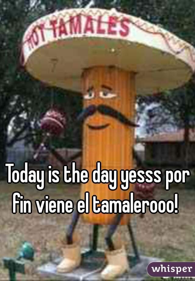 Today is the day yesss por fin viene el tamalerooo!