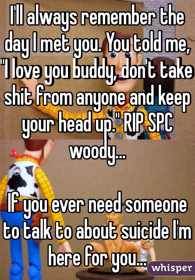 "I'll always remember the day I met you. You told me, ""I love you buddy, don't take shit from anyone and keep your head up."" RIP SPC woody...  If you ever need someone to talk to about suicide I'm here for you..."