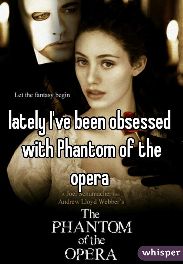 lately I've been obsessed with Phantom of the opera