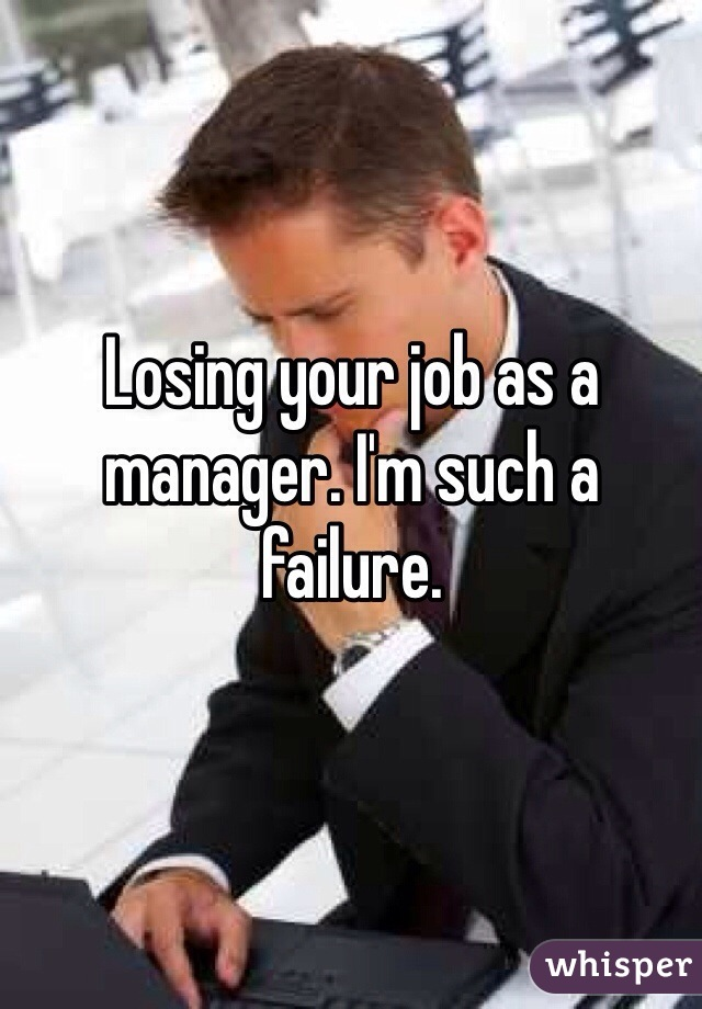 Losing your job as a manager. I'm such a failure.