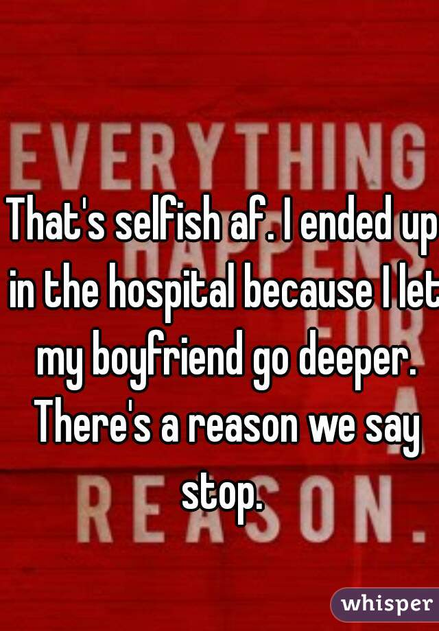 That's selfish af. I ended up in the hospital because I let my boyfriend go deeper. There's a reason we say stop.