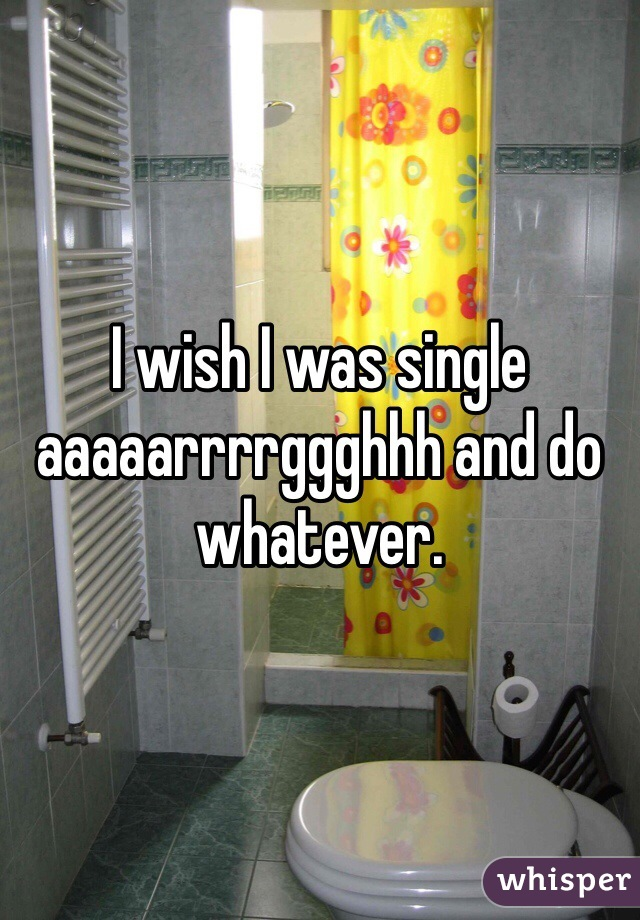 I wish I was single aaaaarrrrggghhh and do whatever.