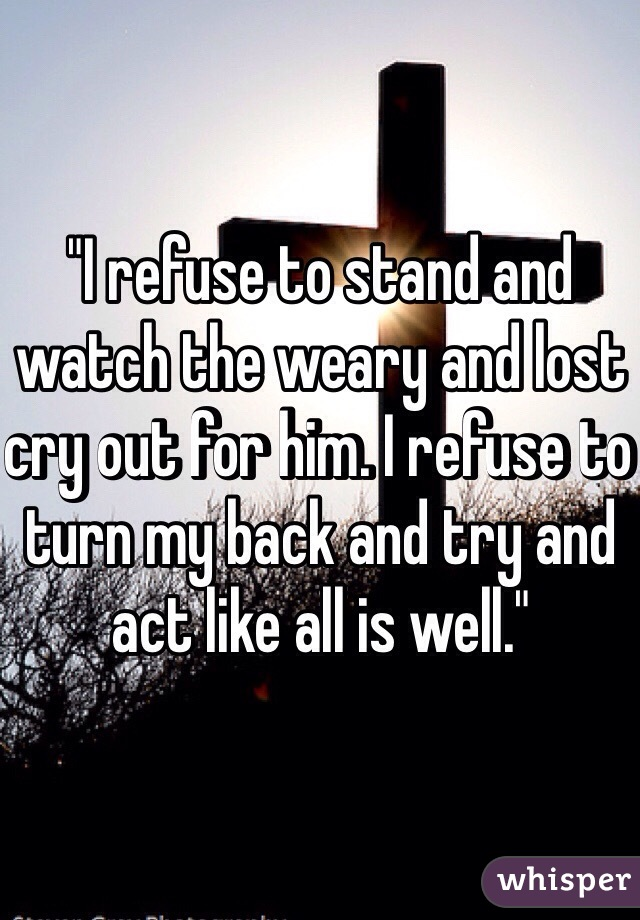 """""""I refuse to stand and watch the weary and lost cry out for him. I refuse to turn my back and try and act like all is well."""""""