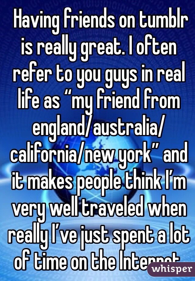 """Having friends on tumblr is really great. I often refer to you guys in real life as """"my friend from england/australia/california/new york"""" and it makes people think I'm very well traveled when really I've just spent a lot of time on the Internet."""