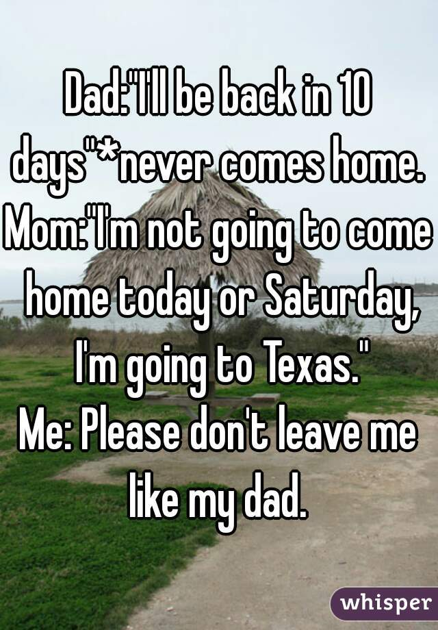 "Dad:""I'll be back in 10 days""*never comes home.  Mom:""I'm not going to come home today or Saturday, I'm going to Texas."" Me: Please don't leave me like my dad."