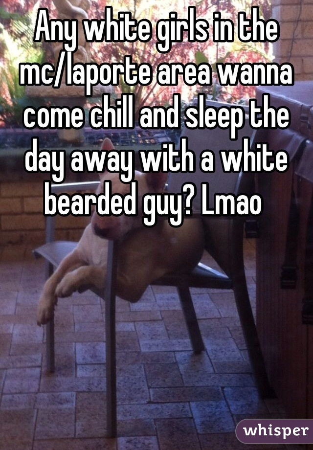 Any white girls in the mc/laporte area wanna come chill and sleep the day away with a white bearded guy? Lmao