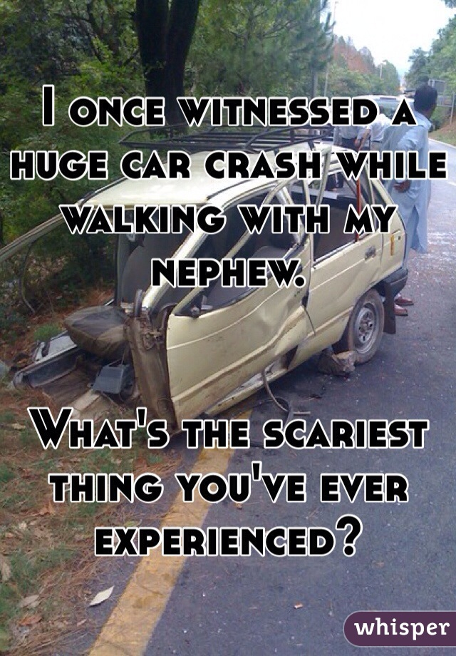I once witnessed a huge car crash while walking with my nephew.   What's the scariest thing you've ever experienced?