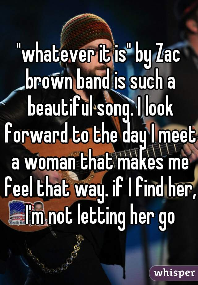 """""""whatever it is"""" by Zac brown band is such a beautiful song. I look forward to the day I meet a woman that makes me feel that way. if I find her, I'm not letting her go"""