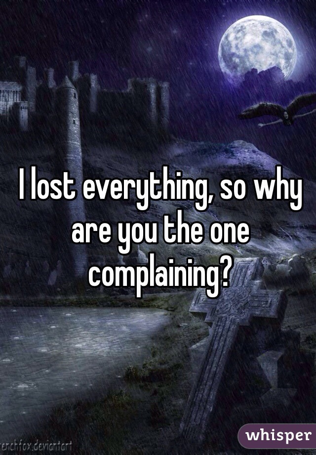 I lost everything, so why are you the one complaining?