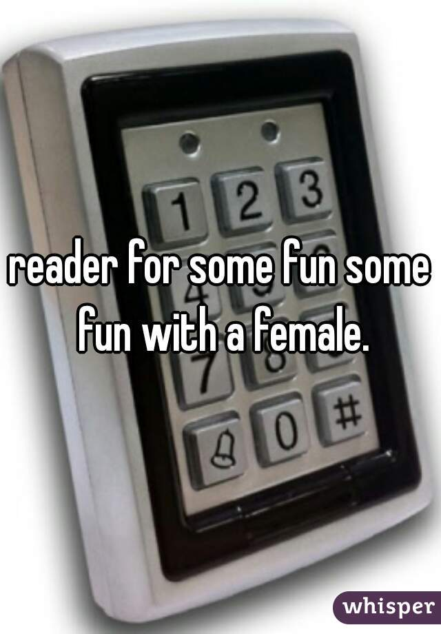 reader for some fun some fun with a female.
