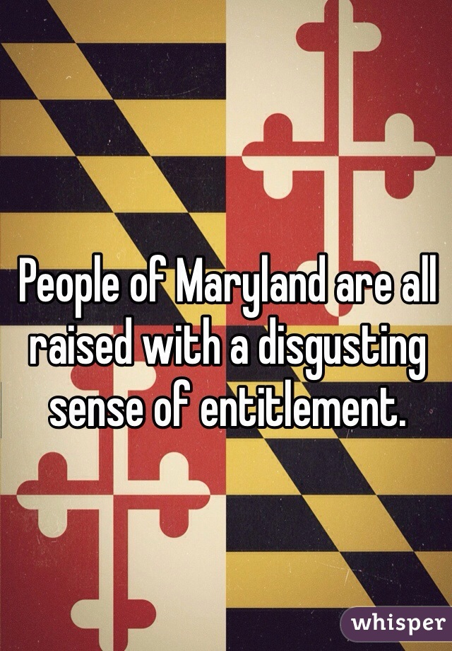 People of Maryland are all raised with a disgusting sense of entitlement.