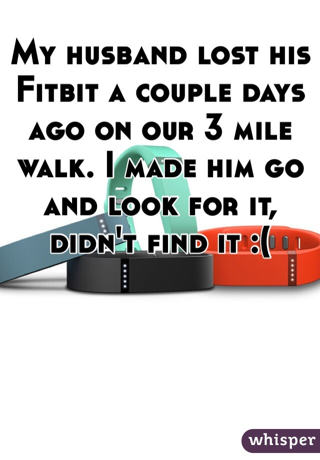My husband lost his Fitbit a couple days ago on our 3 mile walk. I made him go and look for it, didn't find it :(