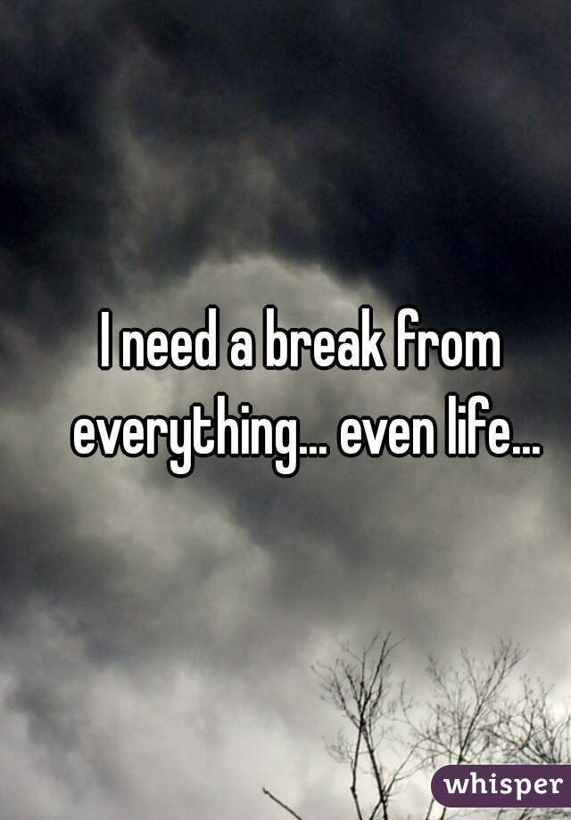 I need a break from everything... even life...