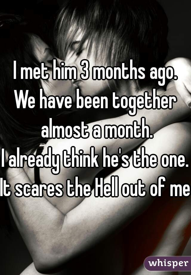 I met him 3 months ago. We have been together almost a month. I already think he's the one. It scares the Hell out of me!
