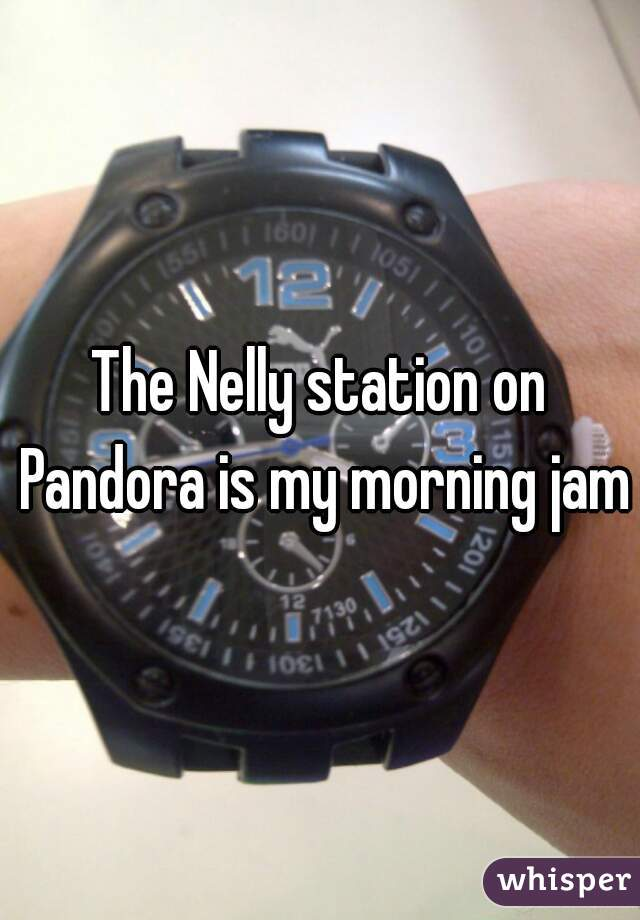 The Nelly station on Pandora is my morning jam