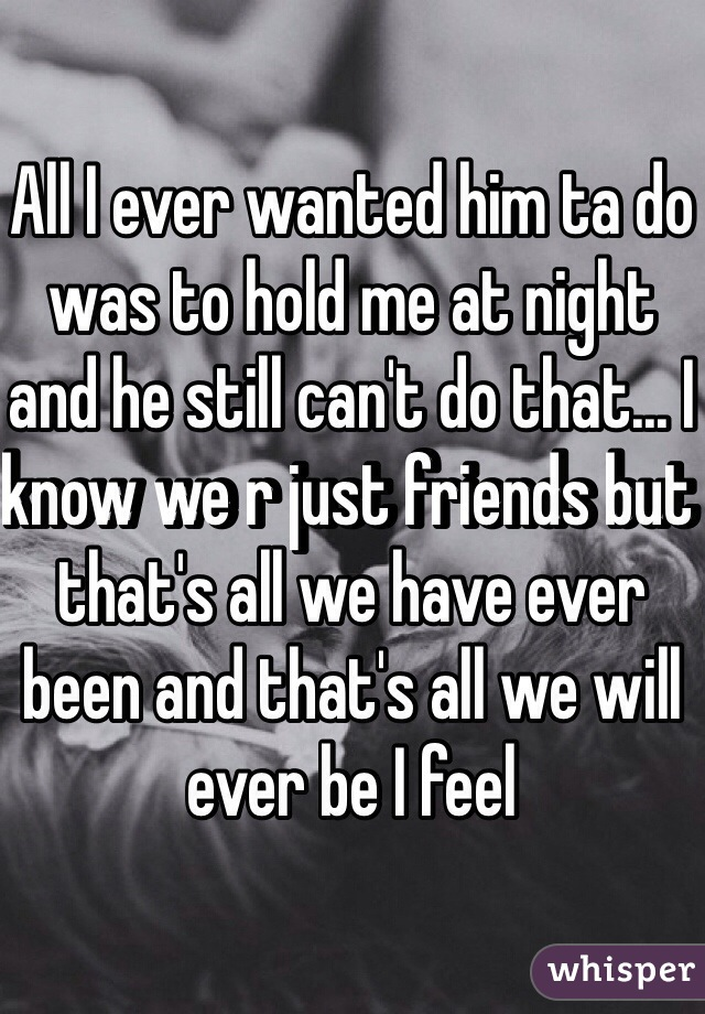 All I ever wanted him ta do was to hold me at night and he still can't do that... I know we r just friends but that's all we have ever been and that's all we will ever be I feel