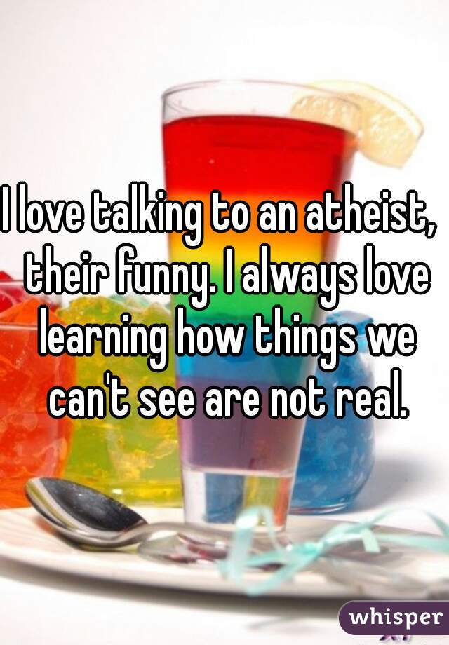I love talking to an atheist,  their funny. I always love learning how things we can't see are not real.