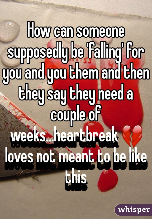 How can someone supposedly be 'falling' for you and you them and then they say they need a couple of weeks...heartbreak 💔 loves not meant to be like this