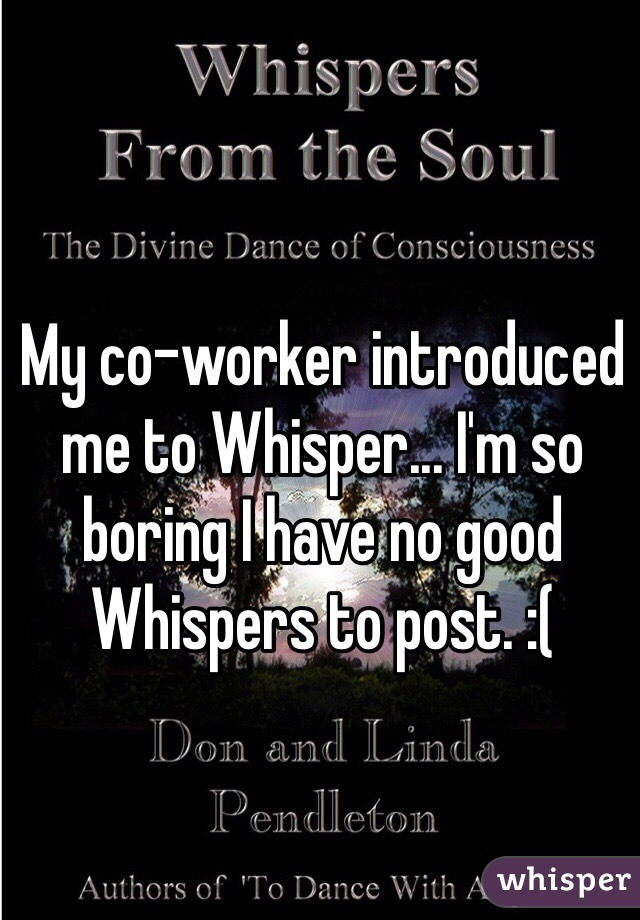 My co-worker introduced me to Whisper... I'm so boring I have no good Whispers to post. :(