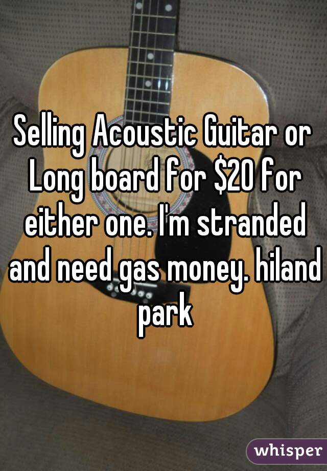 Selling Acoustic Guitar or Long board for $20 for either one. I'm stranded and need gas money. hiland park