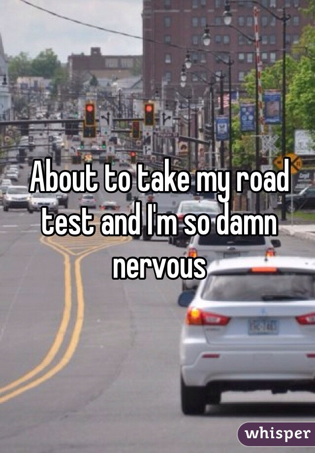 About to take my road test and I'm so damn nervous