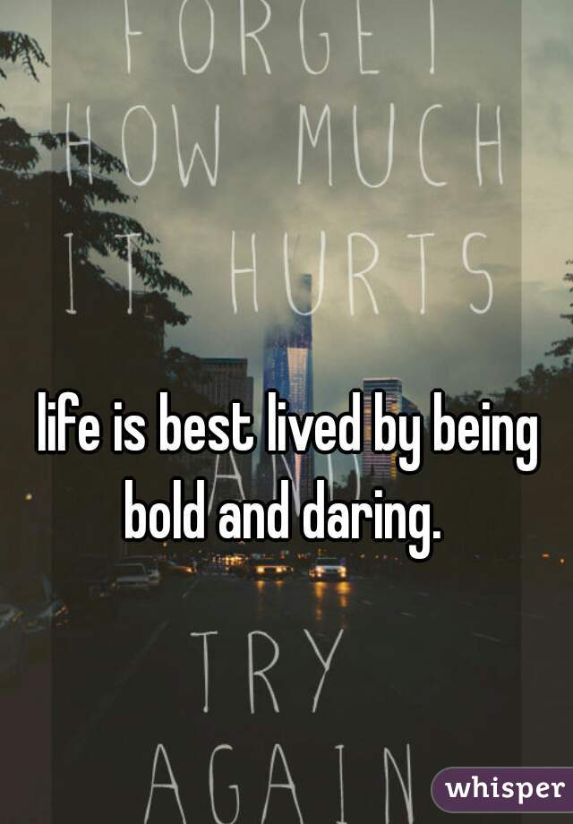 life is best lived by being bold and daring.