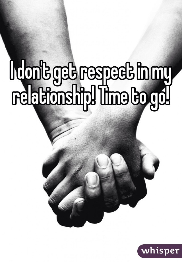 I don't get respect in my relationship! Time to go!