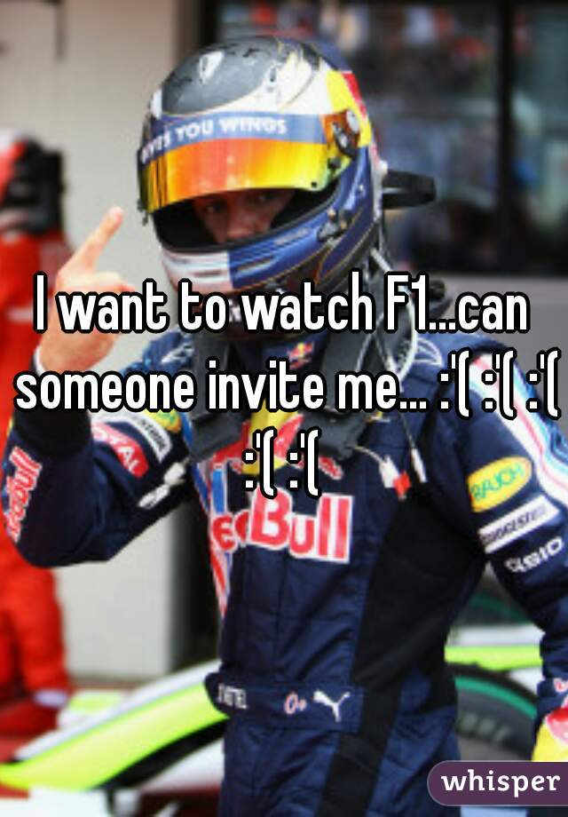 I want to watch F1...can someone invite me... :'( :'( :'( :'( :'(