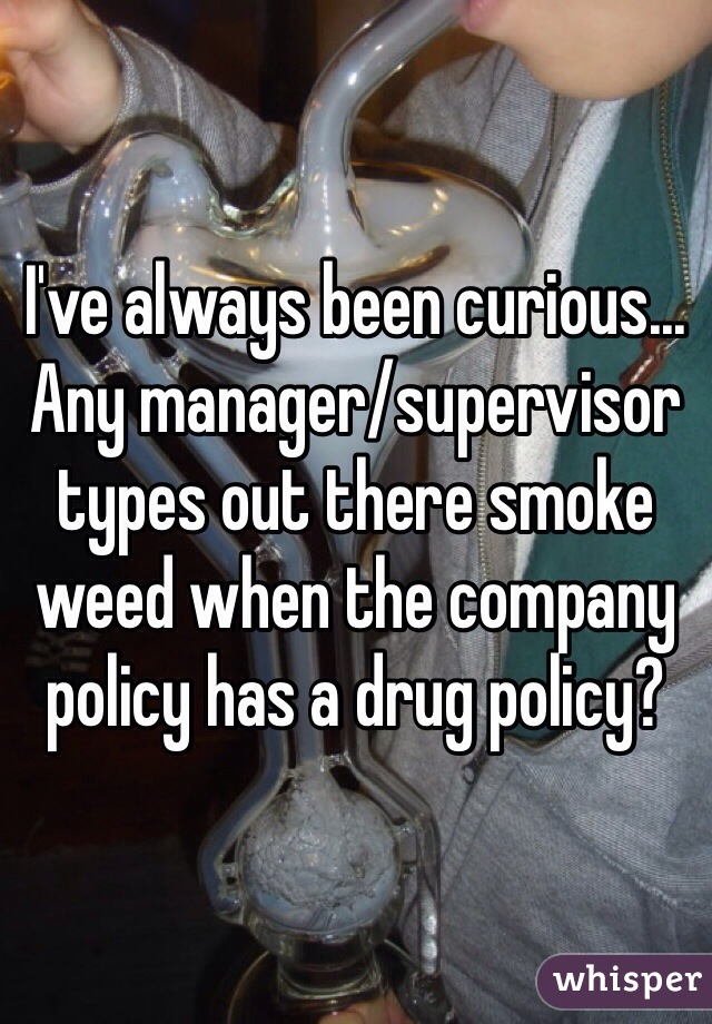 I've always been curious... Any manager/supervisor types out there smoke weed when the company policy has a drug policy?