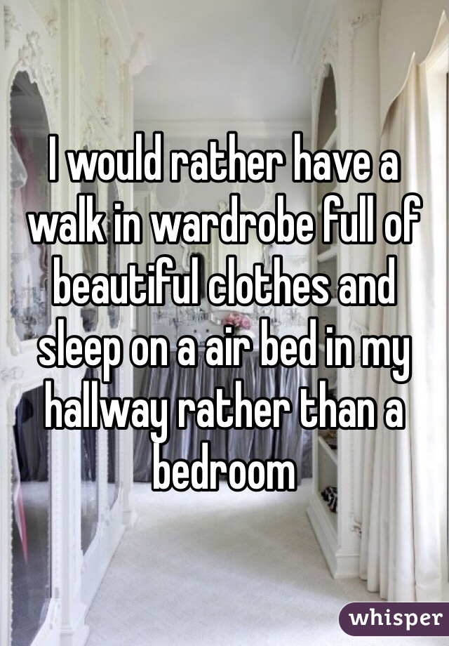 I would rather have a walk in wardrobe full of beautiful clothes and sleep on a air bed in my hallway rather than a bedroom