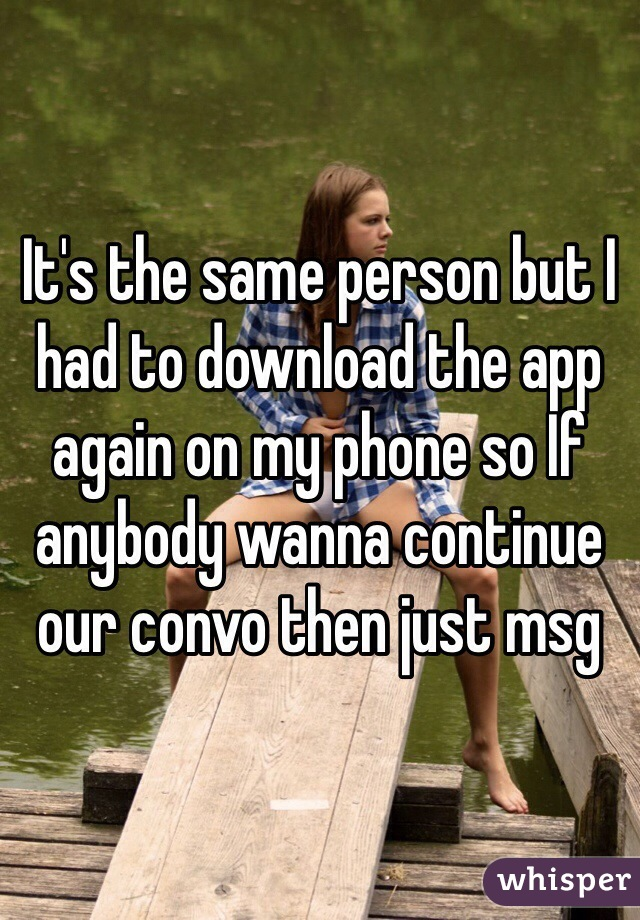 It's the same person but I had to download the app again on my phone so If anybody wanna continue our convo then just msg
