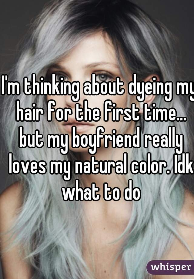 I'm thinking about dyeing my hair for the first time... but my boyfriend really loves my natural color. Idk what to do