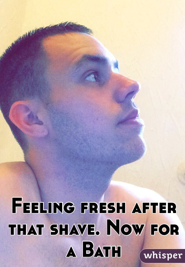 Feeling fresh after that shave. Now for a Bath