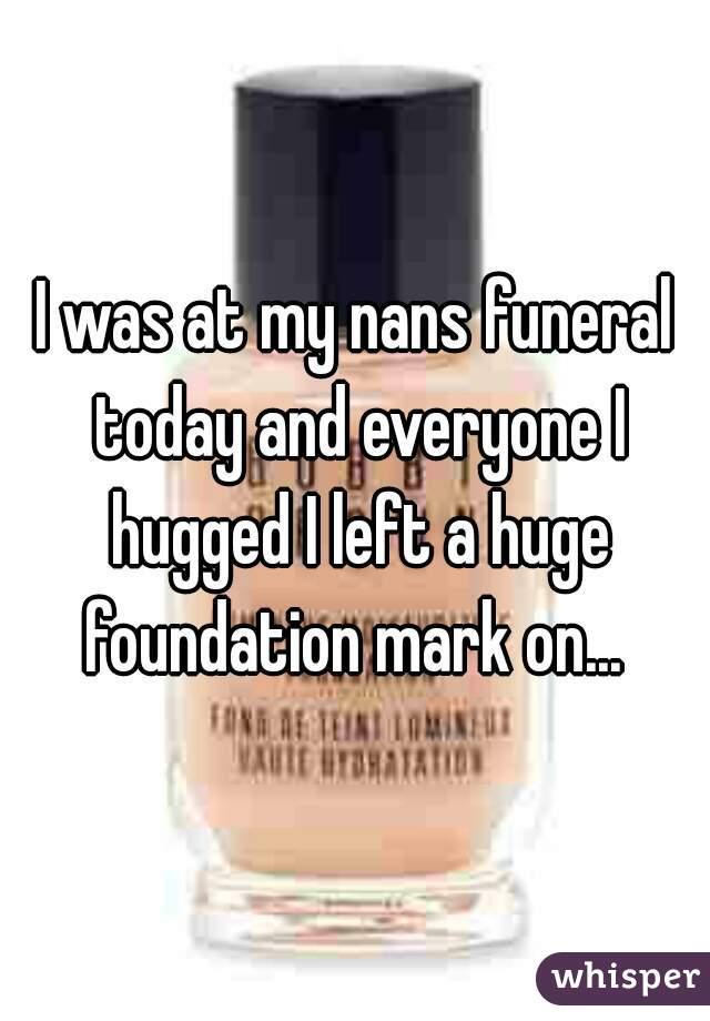 I was at my nans funeral today and everyone I hugged I left a huge foundation mark on...