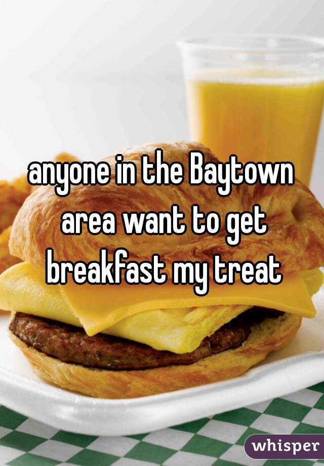 anyone in the Baytown area want to get breakfast my treat