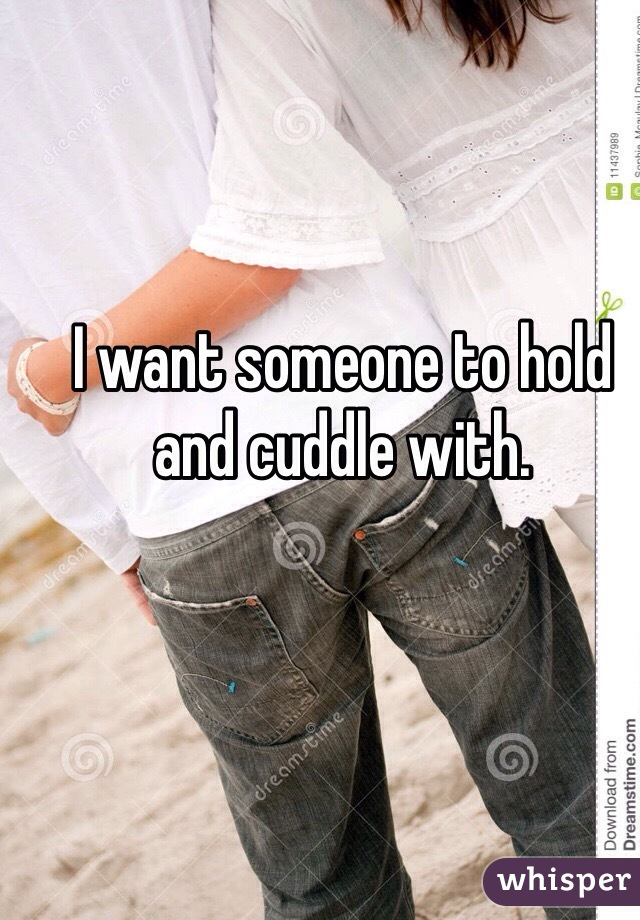 I want someone to hold and cuddle with.