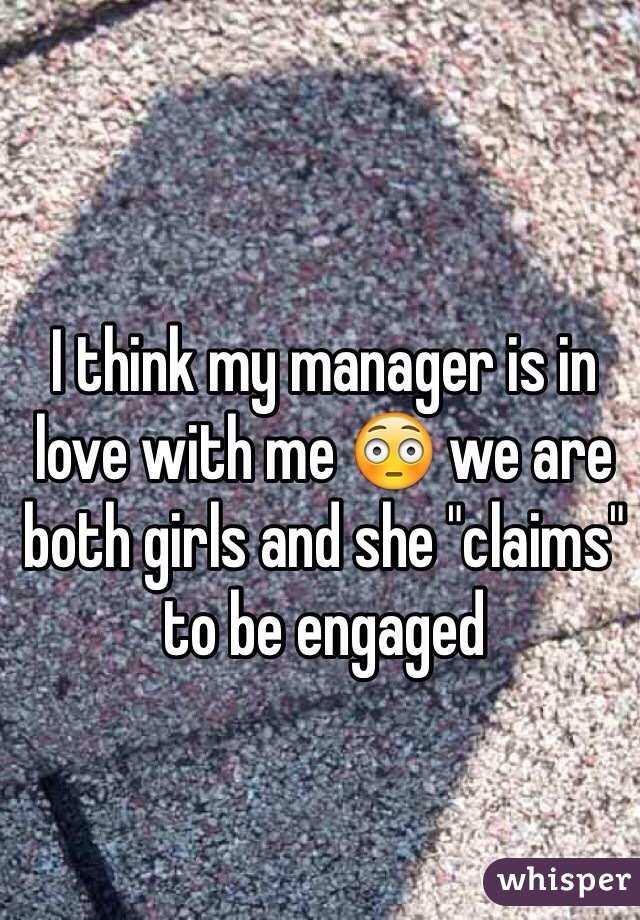 """I think my manager is in love with me 😳 we are both girls and she """"claims"""" to be engaged"""