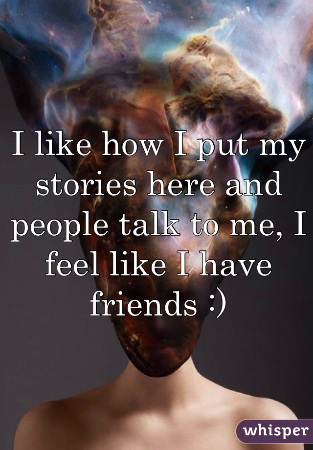 I like how I put my stories here and people talk to me, I feel like I have friends :)
